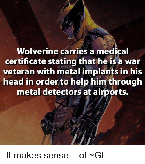 Memes, Wolverine, and 🤖: Wolverine carries a medical  certificate stating that he is a war  veteran with metal implants in his  head in order to help him through  metal detectors at airports. It makes sense. Lol ~GL
