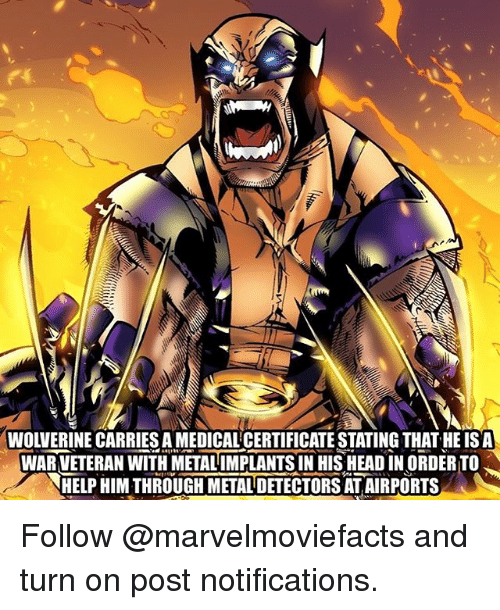 metal detectors: WOLVERINE CARRIES A MEDICALCERTIFICATE STATING THAT HE ISA  WAR VETERAN WITH METALIMPLANTS IN HIS HEAD IN ORDER TO  HELP HIM THROUGH METAL DETECTORS AT AIRPORTS Follow @marvelmoviefacts and turn on post notifications.