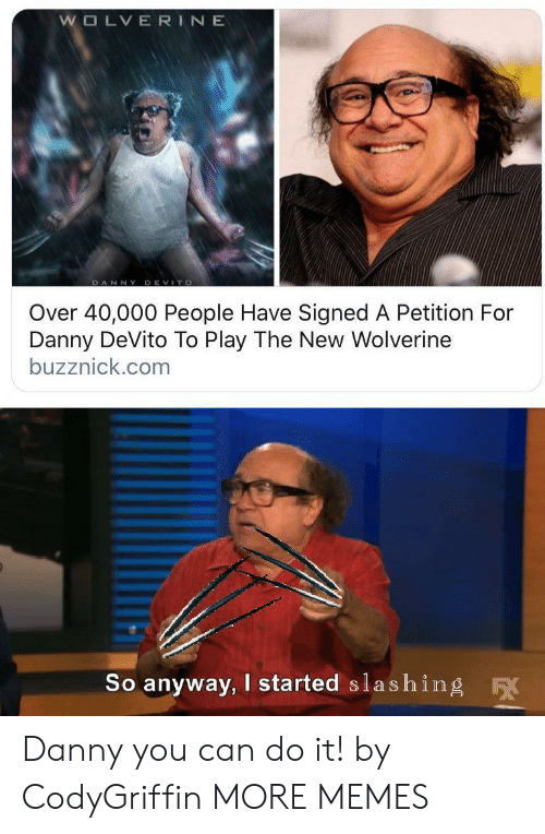 Wolverine: WOLVERINE  DANNY DEVITO  Over 40,000 People Have Signed A Petition For  Danny DeVito To Play The New Wolverine  buzznick.com  So anyway, I started slashing  F Danny you can do it! by CodyGriffin MORE MEMES