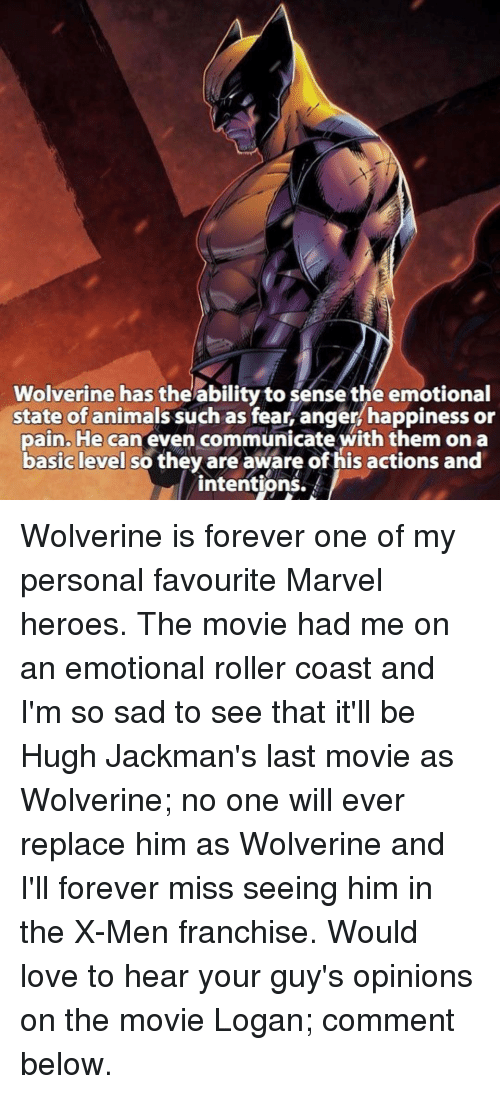 Rollers: Wolverine has the ability to sense the emotional  state of animals such as fear, anger happiness or  pain. He can even with them on a  basic level so they are aware ofhis actions and  intentions. Wolverine is forever one of my personal favourite Marvel heroes. The movie had me on an emotional roller coast and I'm so sad to see that it'll be Hugh Jackman's last movie as Wolverine; no one will ever replace him as Wolverine and I'll forever miss seeing him in the X-Men franchise. Would love to hear your guy's opinions on the movie Logan; comment below.