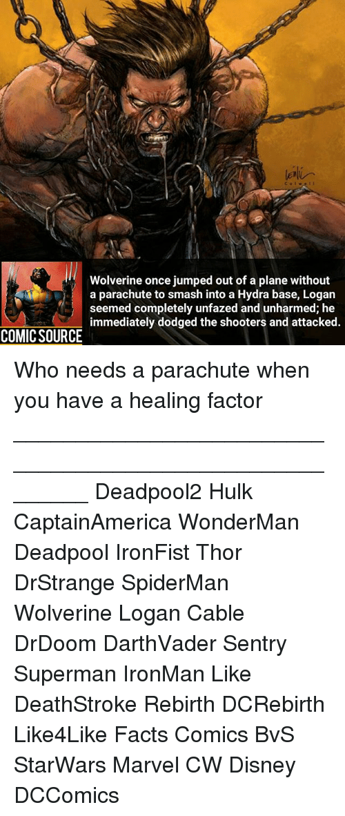 Disney, Facts, and Memes: Wolverine once jumped out of a plane without  a parachute to smash into a Hydra base, Logan  seemed completely unfazed and unharmed; he  immediately dodged the shooters and attacked.  COMIC SOURCE Who needs a parachute when you have a healing factor ________________________________________________________ Deadpool2 Hulk CaptainAmerica WonderMan Deadpool IronFist Thor DrStrange SpiderMan Wolverine Logan Cable DrDoom DarthVader Sentry Superman IronMan Like DeathStroke Rebirth DCRebirth Like4Like Facts Comics BvS StarWars Marvel CW Disney DCComics