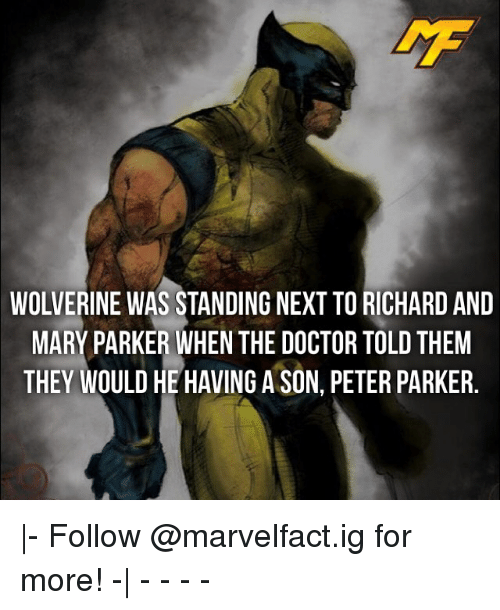 Doctor, Memes, and Wolverine: WOLVERINE WAS STANDING NEXT TO RICHARD AND  MARY PARKER WHEN THE DOCTOR TOLD THEM  THEY WOULD HE HAVING A SON, PETER PARKER |- Follow @marvelfact.ig for more! -| - - - -