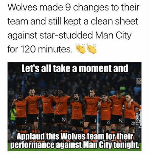 Memes, Star, and Wolves: Wolves made 9 changes to their  team and still kept a clean sheet  against star-studded Man City  for 120 minutes  Let's all take a moment and  4 30  29, 16  Applaud this Wolves team for their  performance against Man City tonight.
