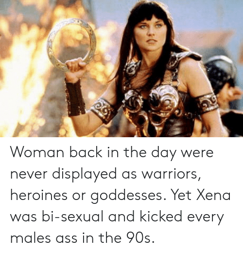 goddesses: Woman back in the day were never displayed as warriors, heroines or goddesses. Yet Xena was bi-sexual and kicked every males ass in the 90s.