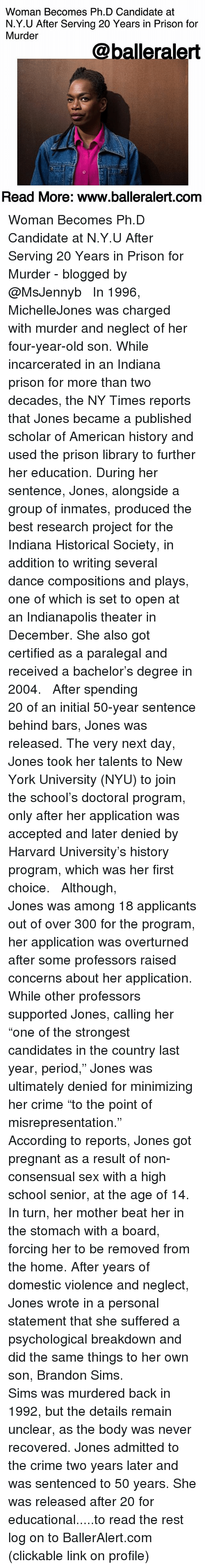 """Crime, Memes, and New York: Woman Becomes Ph.D Candidate at  N.Y.U After Serving 20 Years in Prison for  Murder  @balleralert  Read More: www.balleralert.comm Woman Becomes Ph.D Candidate at N.Y.U After Serving 20 Years in Prison for Murder - blogged by @MsJennyb ⠀⠀⠀⠀⠀⠀⠀ ⠀⠀⠀⠀⠀⠀⠀ In 1996, MichelleJones was charged with murder and neglect of her four-year-old son. While incarcerated in an Indiana prison for more than two decades, the NY Times reports that Jones became a published scholar of American history and used the prison library to further her education. During her sentence, Jones, alongside a group of inmates, produced the best research project for the Indiana Historical Society, in addition to writing several dance compositions and plays, one of which is set to open at an Indianapolis theater in December. She also got certified as a paralegal and received a bachelor's degree in 2004. ⠀⠀⠀⠀⠀⠀⠀ ⠀⠀⠀⠀⠀⠀⠀ After spending 20 of an initial 50-year sentence behind bars, Jones was released. The very next day, Jones took her talents to New York University (NYU) to join the school's doctoral program, only after her application was accepted and later denied by Harvard University's history program, which was her first choice. ⠀⠀⠀⠀⠀⠀⠀ ⠀⠀⠀⠀⠀⠀⠀ Although, Jones was among 18 applicants out of over 300 for the program, her application was overturned after some professors raised concerns about her application. While other professors supported Jones, calling her """"one of the strongest candidates in the country last year, period,"""" Jones was ultimately denied for minimizing her crime """"to the point of misrepresentation."""" ⠀⠀⠀⠀⠀⠀⠀ ⠀⠀⠀⠀⠀⠀⠀ According to reports, Jones got pregnant as a result of non-consensual sex with a high school senior, at the age of 14. In turn, her mother beat her in the stomach with a board, forcing her to be removed from the home. After years of domestic violence and neglect, Jones wrote in a personal statement that she suffered a psychological breakdown and did the"""