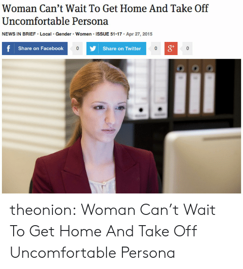 Share On: Woman Can't Wait To Get Home And Take Off  Uncomfortable Persona  Gender Women ISSUE 51 17  Apr 27, 2015  NEWS IN BRIEF Local  f  Share on Facebook  Share on Twitter  0 theonion: Woman Can't Wait To Get Home And Take Off Uncomfortable Persona