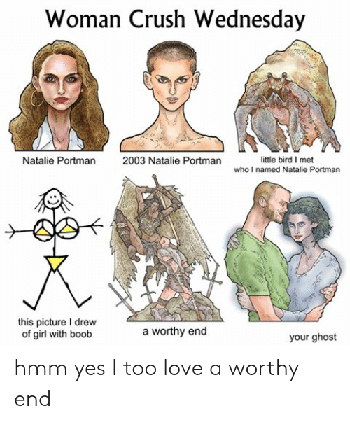 Crush Wednesday: Woman Crush Wednesday  little bird I met  who I named Natalie Portman  Natalie Portman  2003 Natalie Portman  this picture I drew  of girl with boob  worthy end  a  your ghost hmm yes I too love a worthy end