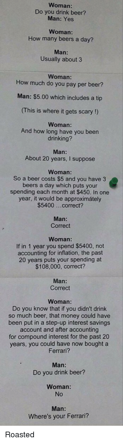 roast: Woman:  Do you drink beer?  Man: Yes  Woman:  How many beers a day?  Man:  Usually about 3  Woman:  How much do you pay per beer?  Man: $5.00 which includes a tip  (This is where it gets scary!)  Woman:  And how long have you been  drinking?  Man  About 20 years  I suppose  Woman:  So a beer costs $5 and you have 3  beers a day which puts your  spending each month at $450. In one  year, it would be approximately  $5400 ...correct?  Man:  Correct  If in 1 year you spend $5400, not  accounting for inflation, the past  20 years puts your spending at  $108,000, correct?  Man:  Correct  Woman:  Do you know that if you didn't drink  so much beer, that money could have  been put in a step-up interest savings  account and after accounting  for compound interest for the past 20  years, you could have now bought a  Ferrari?  Man:  Do you drink beer?  Woman:  Man:  Where's your Ferrari? Roasted