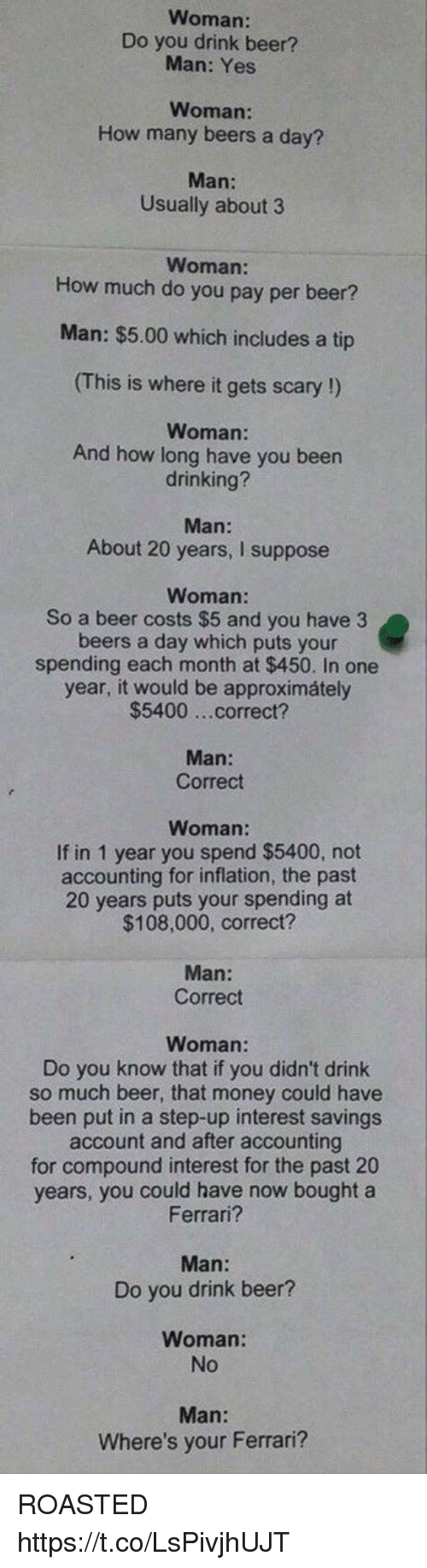 drinking beers: Woman:  Do you drink beer?  Man: Yes  Woman  How many beers a day?  Man:  Usually about 3  Woman:  How much do you pay per beer?  Man: $5.00 which includes a tip  (This is where it gets scary !)  Woman:  And how long have you been  drinking?  Man:  About 20 years, I suppose  Woman:  So a beer costs $5 and you have 3  beers a day which puts your  spending each month at $450. In one  year, it would be approximátely  $5400 ...correct?  Man:  Correct  Woman:  If in 1 year you spend $5400, not  accounting for inflation, the past  20 years puts your spending at  $108,000, correct?  Man:  Correct  Woman  Do you know that if you didn't drink  so much beer, that money could have  been put in a step-up interest savings  account and after accounting  for compound interest for the past 20  years, you could have now bought a  Ferrari?  Man:  Do you drink beer?  Woman:  No  Where's your Ferrari? ROASTED https://t.co/LsPivjhUJT