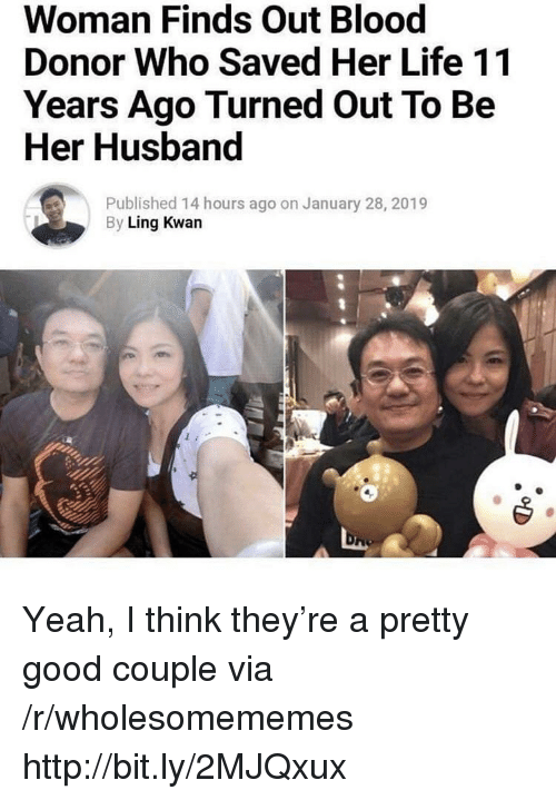 ling: Woman Finds Out Blood  Donor Who Saved Her Life 11  Years Ago Turned Out To Be  Her Husband  Published 14 hours ago on January 28, 2019  By Ling Kwan Yeah, I think they're a pretty good couple via /r/wholesomememes http://bit.ly/2MJQxux