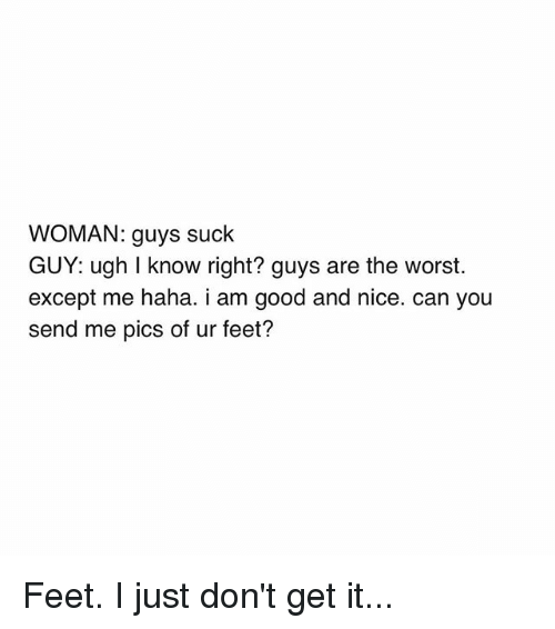 The Worst, Good, and Girl Memes: WOMAN: guys suck  GUY: ugh I know right? guys are the worst.  except me haha. I am good and nice. Can you  send me pics of ur feet? Feet. I just don't get it...