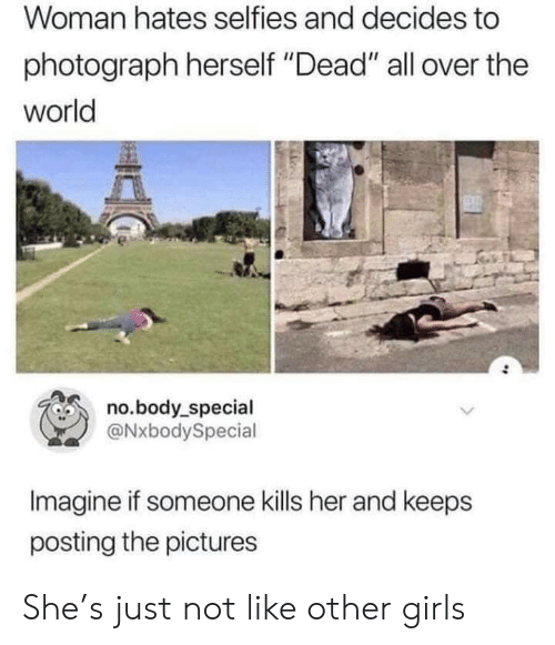 "Photograph: Woman hates selfies and decides to  photograph herself ""Dead"" all over the  world  no.body_special  @NxbodySpecial  Imagine if someone kills her and keeps  posting the pictures She's just not like other girls"