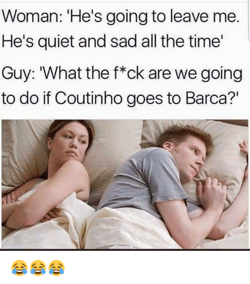 "Memes, Quiet, and Time: Woman: 'He's going to leave me.  He's quiet and sad all the time  Guy: 'What the f*ck are we going  to do if Coutinho goes to Barca?"" 😂😂😂"