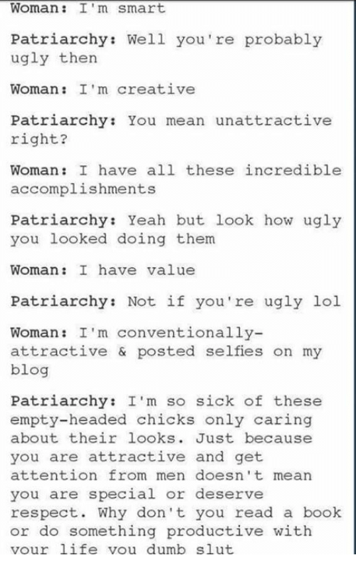 you are special: Woman: I'm smart  Patriarchy: Well you're probably  ugly then  Woman: I'm creative  Patriarchy You mean unattractive  right?  Woman: I have all these incredible  accomplishments  Patriarchy: Yeah but look how ugly  you looked doing them  Woman: I have value  Patriarchy: Not if you're ugly lol  Woman: I'm conventionally-  attractive & posted selfies on my  blog  Patriarchy: I'm so sick of these  empty-headed chicks only caring  about their looks  Just because  you are attractive and get  attention from men doesn't mean  you are special or deserve  respect  Why don't you read a book  or do something productive with  your 1iie you dumb slut