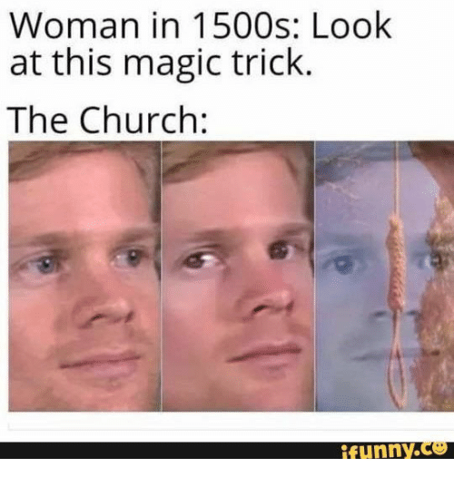 Ifunny Co: Woman in 1500s: Look  at this magic trick.  The Church:  ifunny.co
