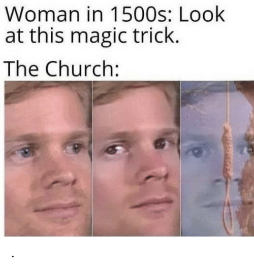 Church: Woman in 1500s: Look  at this magic trick.  The Church: .