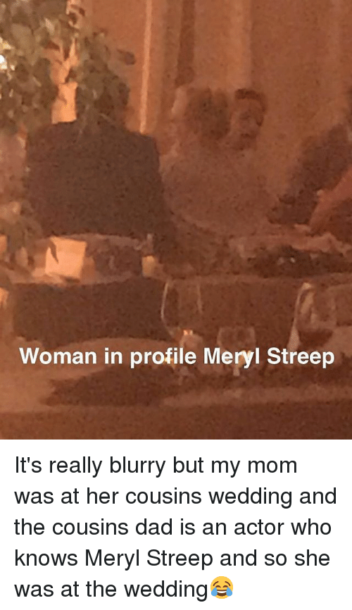 Dad, Memes, and Meryl Streep: Woman in profile Meryl Streep It's really blurry but my mom was at her cousins wedding and the cousins dad is an actor who knows Meryl Streep and so she was at the wedding😂