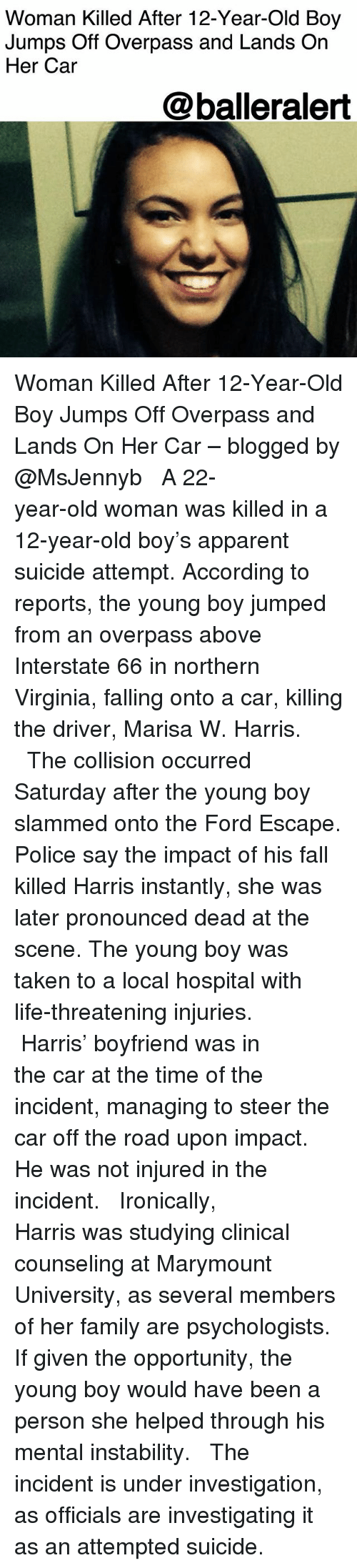 jumps off: Woman Killed After 12-Year-Old Boy  Jumps Off Overpass and Lands On  Her Car  @balleralert Woman Killed After 12-Year-Old Boy Jumps Off Overpass and Lands On Her Car – blogged by @MsJennyb ⠀⠀⠀⠀⠀⠀⠀ ⠀⠀⠀⠀⠀⠀⠀ A 22-year-old woman was killed in a 12-year-old boy's apparent suicide attempt. According to reports, the young boy jumped from an overpass above Interstate 66 in northern Virginia, falling onto a car, killing the driver, Marisa W. Harris. ⠀⠀⠀⠀⠀⠀⠀ ⠀⠀⠀⠀⠀⠀⠀ The collision occurred Saturday after the young boy slammed onto the Ford Escape. Police say the impact of his fall killed Harris instantly, she was later pronounced dead at the scene. The young boy was taken to a local hospital with life-threatening injuries. ⠀⠀⠀⠀⠀⠀⠀ ⠀⠀⠀⠀⠀⠀⠀ Harris' boyfriend was in the car at the time of the incident, managing to steer the car off the road upon impact. He was not injured in the incident. ⠀⠀⠀⠀⠀⠀⠀ ⠀⠀⠀⠀⠀⠀⠀ Ironically, Harris was studying clinical counseling at Marymount University, as several members of her family are psychologists. If given the opportunity, the young boy would have been a person she helped through his mental instability. ⠀⠀⠀⠀⠀⠀⠀ ⠀⠀⠀⠀⠀⠀⠀ The incident is under investigation, as officials are investigating it as an attempted suicide.