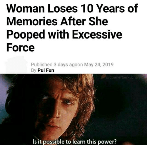 Pooped: Woman Loses 10 Years of  Memories After She  Pooped with Excessive  Force  Published 3 days agoon May 24, 2019  By Pui Furn  Is it possible to learn this power?