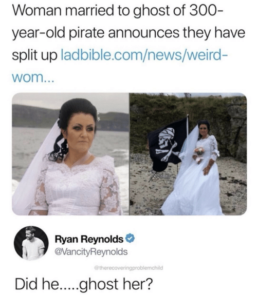 Ryan Reynolds: Woman married to ghost of 300-  year-old pirate announces they have  split up ladbible.com/news/weird-  wom...  Ryan Reynolds  @VancityReynolds  @therecoveringproblemchild  Did he.....ghost her?