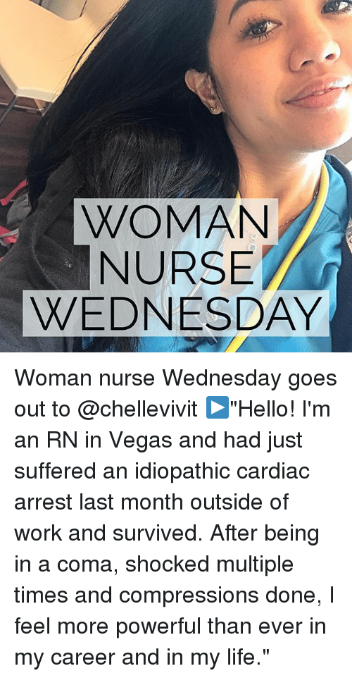 "Life, Memes, and Las Vegas: WOMAN  NURSE  WEDNESDAY Woman nurse Wednesday goes out to @chellevivit ▶️""Hello! I'm an RN in Vegas and had just suffered an idiopathic cardiac arrest last month outside of work and survived. After being in a coma, shocked multiple times and compressions done, I feel more powerful than ever in my career and in my life."""