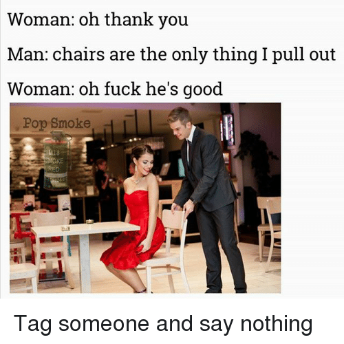 Memes, Pop, and Thank You: Woman: oh thank you  Man: chairs are the only thing I pull out  Woman: oh fuck he's good  Pop Smoke Tag someone and say nothing