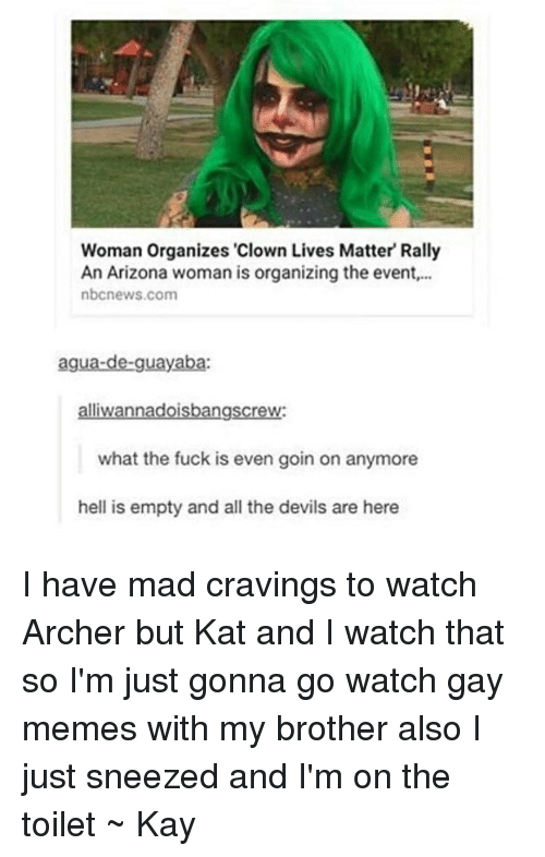 """Gay Meme: Woman Organizes """"Clown Lives Matter Rally  An Arizona woman is organizing the event,...  nbcnews.com  agua-de-guayaba:  alliwannadoisbangscrew:  what the fuck is even goin on anymore  hell is empty and all the devils are here I have mad cravings to watch Archer but Kat and I watch that so I'm just gonna go watch gay memes with my brother also I just sneezed and I'm on the toilet ~ Kay"""