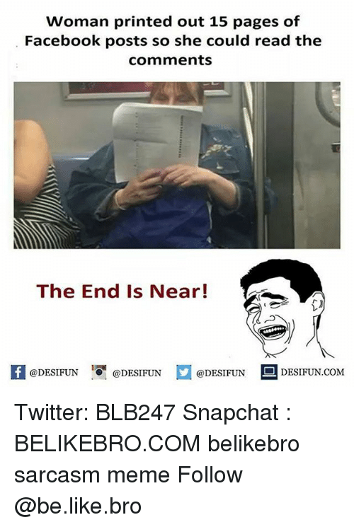 the end is near: Woman printed out 15 pages of  Facebook posts so she could read the  comments  The End Is Near!  K @DESIFUN 증@DESIFUN  @DESIFUN-DESIFUN.COM Twitter: BLB247 Snapchat : BELIKEBRO.COM belikebro sarcasm meme Follow @be.like.bro
