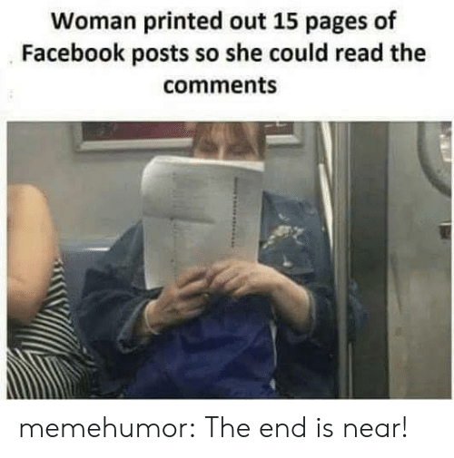 the end is near: Woman printed out 15 pages of  Facebook posts so she could read the  comments memehumor:  The end is near!