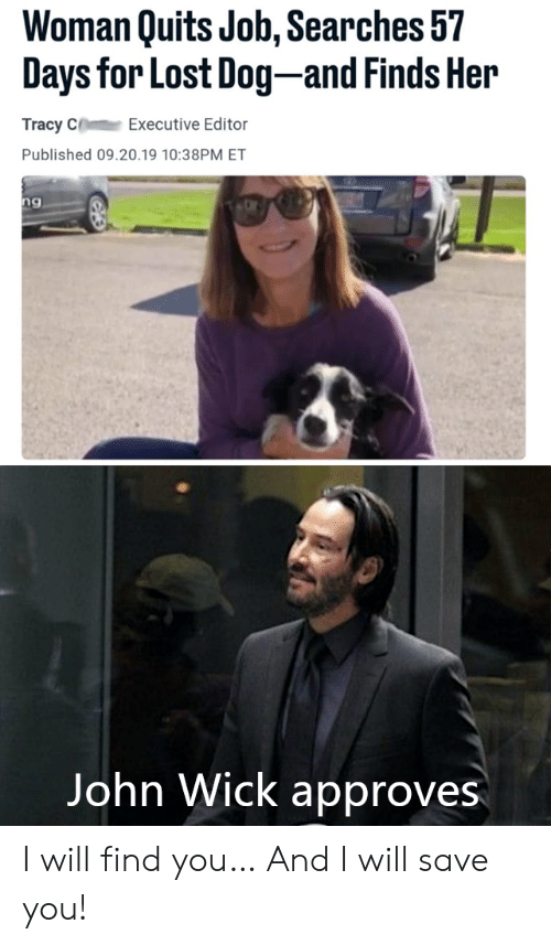 john wick: Woman Quits Job, Searches 57  Days for Lost Dog-and Finds Her  Tracy C  Executive Editor  Published 09.20.19 10:38PM ET  ng  Vangeeo  John Wick approves I will find you… And I will save you!