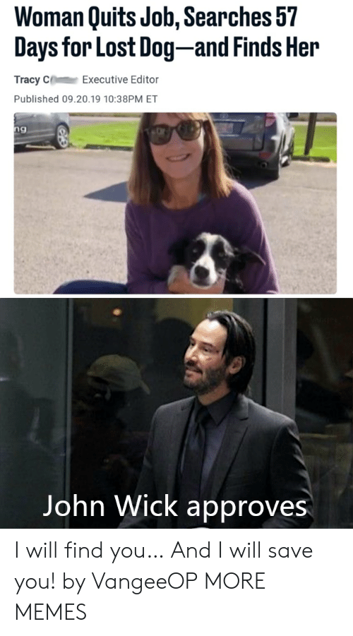 john wick: Woman Quits Job, Searches 57  Days for Lost Dog-and Finds Her  Tracy C  Executive Editor  Published 09.20.19 10:38PM ET  ng  Vangeeo  John Wick approves I will find you… And I will save you! by VangeeOP MORE MEMES