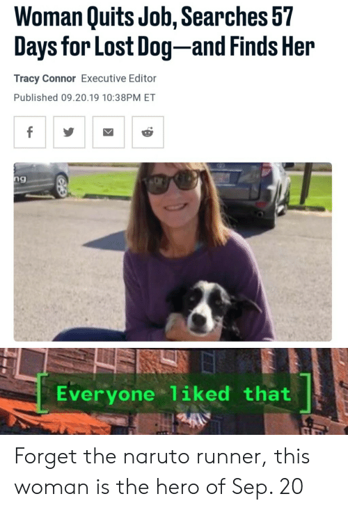 Naruto: Woman Quits Job, Searches 57  Days for Lost Dog-and Finds Her  Tracy Connor Executive Editor  Published 09.20.19 10:38PM ET  f  ng  Everyone 1iked that Forget the naruto runner, this woman is the hero of Sep. 20