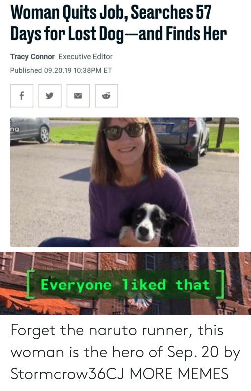 connor: Woman Quits Job, Searches 57  Days for Lost Dog-and Finds Her  Tracy Connor Executive Editor  Published 09.20.19 10:38PM ET  f  ng  Everyone 1iked that Forget the naruto runner, this woman is the hero of Sep. 20 by Stormcrow36CJ MORE MEMES