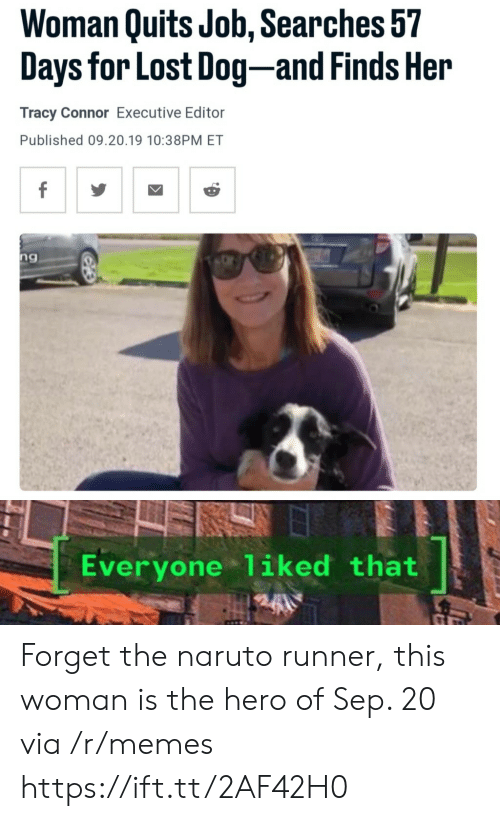 connor: Woman Quits Job, Searches 57  Days for Lost Dog-and Finds Her  Tracy Connor Executive Editor  Published 09.20.19 10:38PM ET  f  ng  Everyone 1iked that Forget the naruto runner, this woman is the hero of Sep. 20 via /r/memes https://ift.tt/2AF42H0