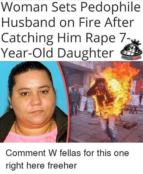 Fire, News, and Rape: Woman Sets Pedophile  Husband on Fire After  Catching Him Rape 7-  Year-Old Daughter  NEWS Comment W fellas for this one right here freeher