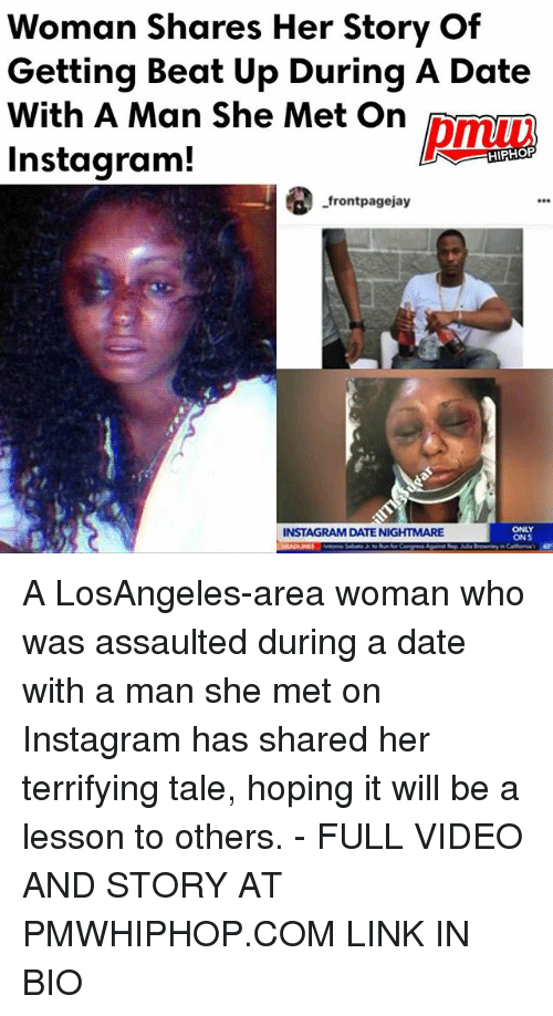 Instagram, Memes, and Date: Woman Shares Her Story Of  Getting Beat Up During A Date  With A Man She Met On  Instagram!  HIPHOP  -frontpagejay  ONLY  INSTAGRAM DATE NIGHTMARE  ONS A LosAngeles-area woman who was assaulted during a date with a man she met on Instagram has shared her terrifying tale, hoping it will be a lesson to others. - FULL VIDEO AND STORY AT PMWHIPHOP.COM LINK IN BIO
