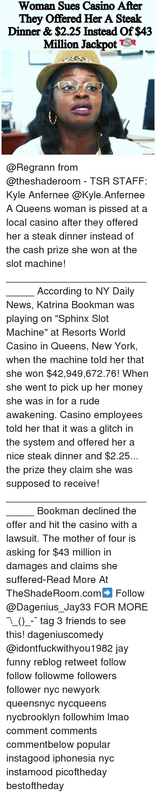 "Friends, Funny, and Jay: Woman Sues Casino After  They offered Her A Steak  Dinner & $2.25 Instead Of $43  Million Jackpot  TSR @Regrann from @theshaderoom - TSR STAFF: Kyle Anfernee @Kyle.Anfernee A Queens woman is pissed at a local casino after they offered her a steak dinner instead of the cash prize she won at the slot machine! ______________________________ According to NY Daily News, Katrina Bookman was playing on ""Sphinx Slot Machine"" at Resorts World Casino in Queens, New York, when the machine told her that she won $42,949,672.76! When she went to pick up her money she was in for a rude awakening. Casino employees told her that it was a glitch in the system and offered her a nice steak dinner and $2.25... the prize they claim she was supposed to receive! ______________________________ Bookman declined the offer and hit the casino with a lawsuit. The mother of four is asking for $43 million in damages and claims she suffered-Read More At TheShadeRoom.com➡️ Follow @Dagenius_Jay33 FOR MORE ¯\_(ツ)_-¯ tag 3 friends to see this! dageniuscomedy @idontfuckwithyou1982 jay funny reblog retweet follow follow followme followers follower nyc newyork queensnyc nycqueens nycbrooklyn followhim lmao comment comments commentbelow popular instagood iphonesia nyc instamood picoftheday bestoftheday"