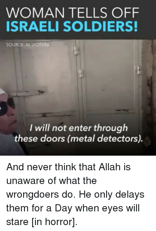 metal detectors: WOMAN TELLS OFF  ISRAELI SOLDIERS!  SOURCE: AL JAZEERA  I will not enter through  these doors (metal detectors). And never think that Allah is unaware of what the wrongdoers do. He only delays them for a Day when eyes will stare [in horror].