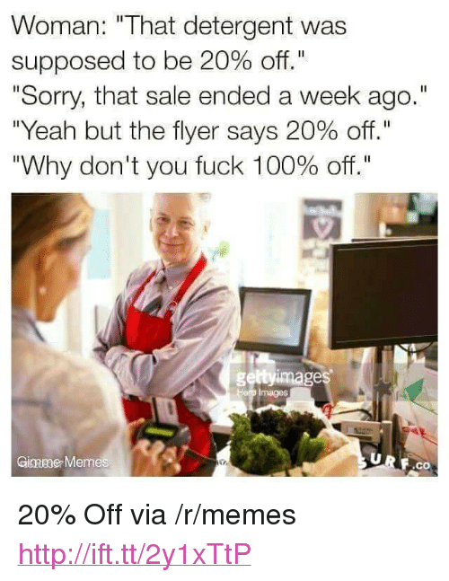 """flyer: Woman: """"That detergent was  supposed to be 20% off.""""  """"Sorry, that sale ended a week ago.""""  """"Yeah but the flyer says 20% off.""""  """"Why don't you fuck 100% off.""""  geltyimage  Hero Images  Ginmeae Memes  F.co <p>20% Off via /r/memes <a href=""""http://ift.tt/2y1xTtP"""">http://ift.tt/2y1xTtP</a></p>"""