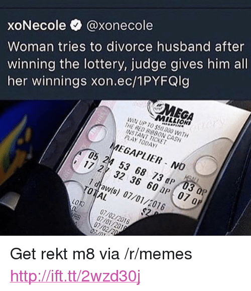 """Lottery, Memes, and Http: Woman tries to divorce husband after  winning the lottery, judge gives him all  her winnings xon.ec/1PYFQlg  xoNecole @xonecole  MILLION  WIN UP TO $50000 WITH  THE RED RIBBON CASH  INSTANT TICKET  PLAY TODAY  MEGAPLIER NO  05 24 53 68 73 dP 03 a  17 2 32 36 60 np 07 a  1 draw(s) 07/01/2016  TOTIAL  LOT01 07/02/2016  07/0 <p>Get rekt m8 via /r/memes <a href=""""http://ift.tt/2wzd30j"""">http://ift.tt/2wzd30j</a></p>"""