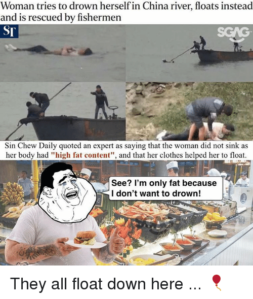 "Memes, China, and 🤖: Woman tries to drown herself in China river, floats instead  and is rescued by fishermen  Sin Chew Daily quoted an expert as saying that the woman did not sink as  her body had ""high fat content"", and that her clothes helped her to float.  See? I'm only fat because  I don't want to drown! They all float down here ... 🎈"