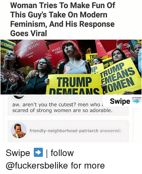 Feminism, Memes, and Trump: Woman Tries To Make Fun Of  This Guy's Take On Modern  Feminism, And His Response  Goes Viral  CORD  MAKE MISOGY  GREAT AGAIN!  MAKE  仆  AIN!  TRUMP MIEN  EANS  aw. aren't you the cutest? men who  scared of strong women are so adorable.  rVoTRUMP  Swipe  friendly-neighborhood-patriarch answered: Swipe ➡️ | follow @fuckersbelike for more