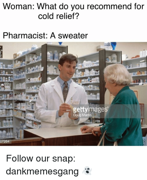 relief: Woman: What do you recommend for  cold relief?  Pharmacist: A sweater  gettyimages  Doug Martin. Follow our snap: dankmemesgang 👻