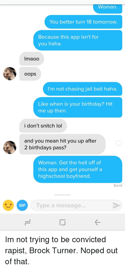 noped: Woman.  You better turn 18 tomorrow.  Because this app isn't for  you haha.  Imaoo  oops  I'm not chasing jail bait haha.  Like when is your birthday? Hit  me up then  i don't snitch lol  and you mean hit you up after  2 birthdays pass?  Woman. Get the hell off of  this app and get yourself a  highschool boyfriend  Sent  GIF  Type a message.. Im not trying to be convicted rapist, Brock Turner. Noped out of that.