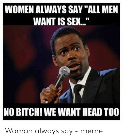 "Say What Meme: WOMEN ALWAYS SAY ""ALL MEN  WANT IS SEX...  NO BITCH! WE WANT HEAD TOO Woman always say - meme"