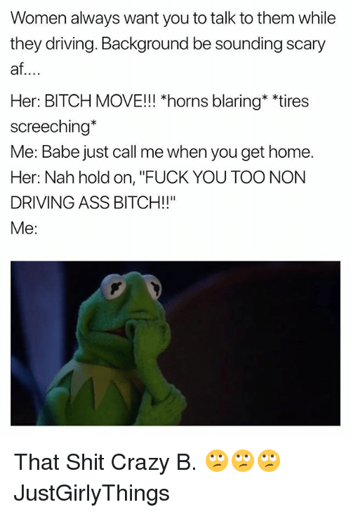 "Af, Ass, and Bitch: Women always want you to talk to them while  they driving. Background be sounding scary  af  Her: BITCH MOVE!!! *horns blaring* ""tires  screeching*  Me: Babe just call me when you get home.  Her: Nah hold on, ""FUCK YOU TOO NON  DRIVING ASS BITCH!!""  Me: That Shit Crazy B. 🙄🙄🙄 JustGirlyThings"