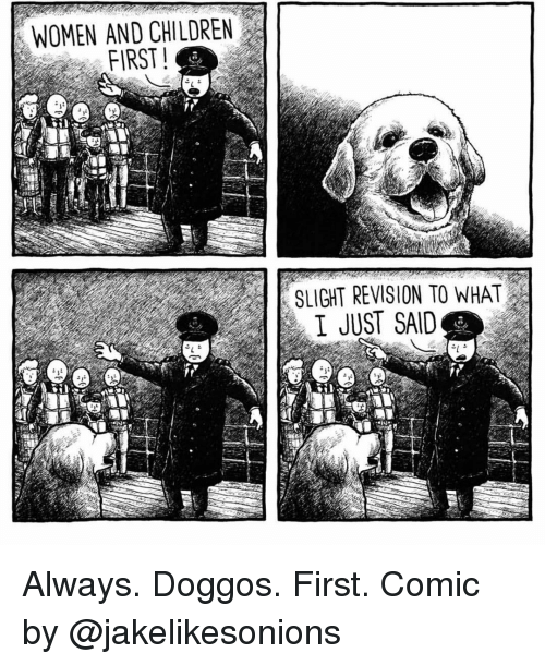 Women And Children First: WOMEN AND CHILDREN  FIRST  SLIGHT REVISION TO WHAT  I JUST SAID  to  It Always. Doggos. First. Comic by @jakelikesonions