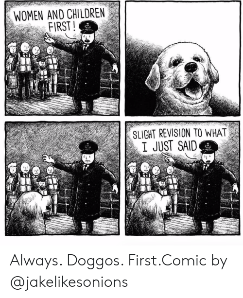 Women And Children First: WOMEN AND CHILDREN  FIRST!  SLIGHT REVISION TO WHAT  I JUST SAID Always. Doggos. First.Comic by @jakelikesonions