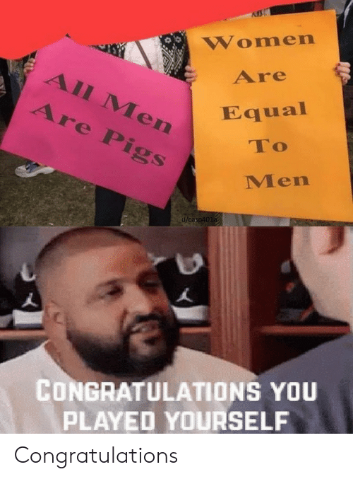 pigs: Women  Are  All Men  Are Pigs  Equal  To  Men  u/casp401a  CONGRATULATIONS YOU  PLAYED YOURSELF Congratulations