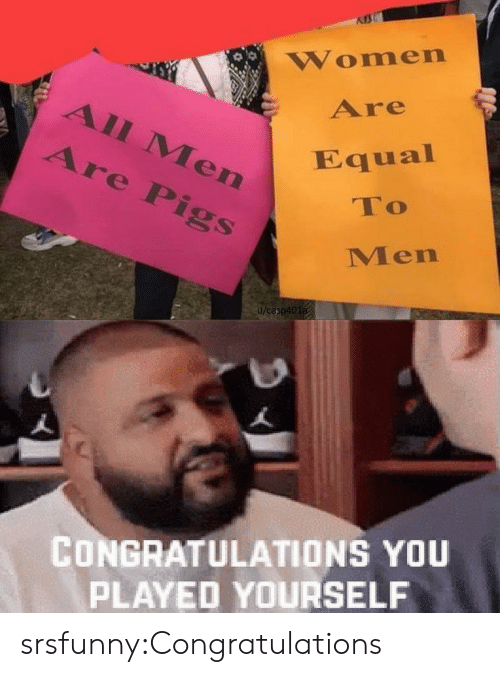 pigs: Women  Are  All Men  Are Pigs  Equal  To  Men  u/casp401a  CONGRATULATIONS YOU  PLAYED YOURSELF srsfunny:Congratulations